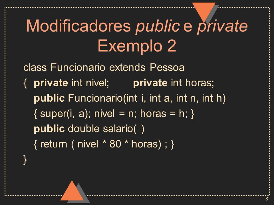 8 Modificadores public e private Exemplo 2 class Funcionario extends Pessoa {private int nivel;private int horas; public Funcionario(int i, int a, int