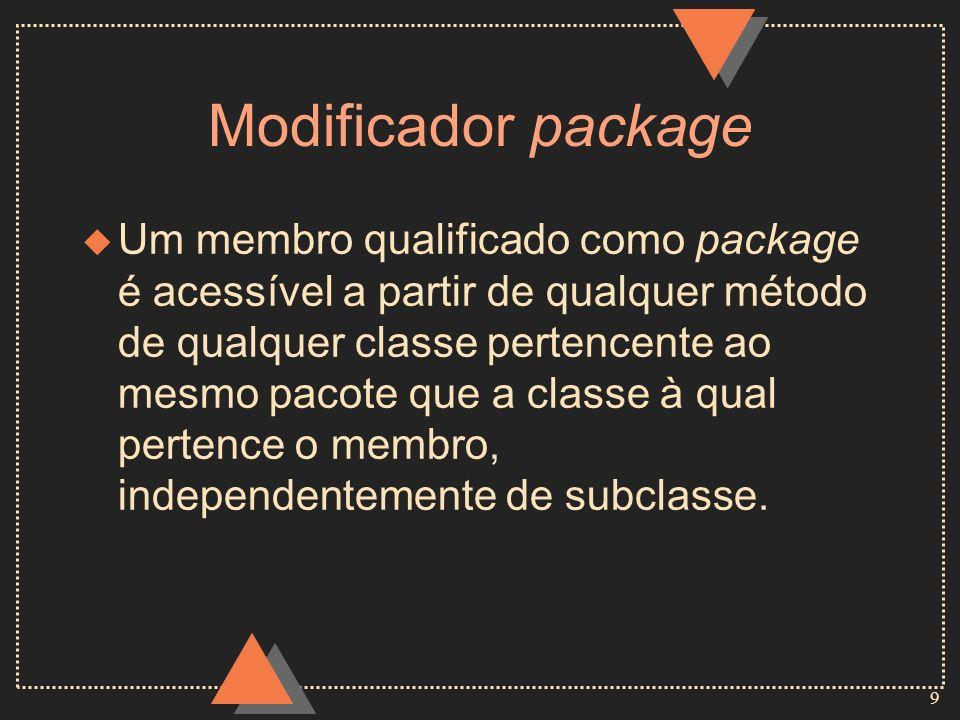 10 Modificador protected u Um membro qualificado como protected é acessível a partir de qualquer método de qualquer classe, exceto se a classe de acesso estiver em pacote distinto e não for subclasse da classe à qual pertence o membro.