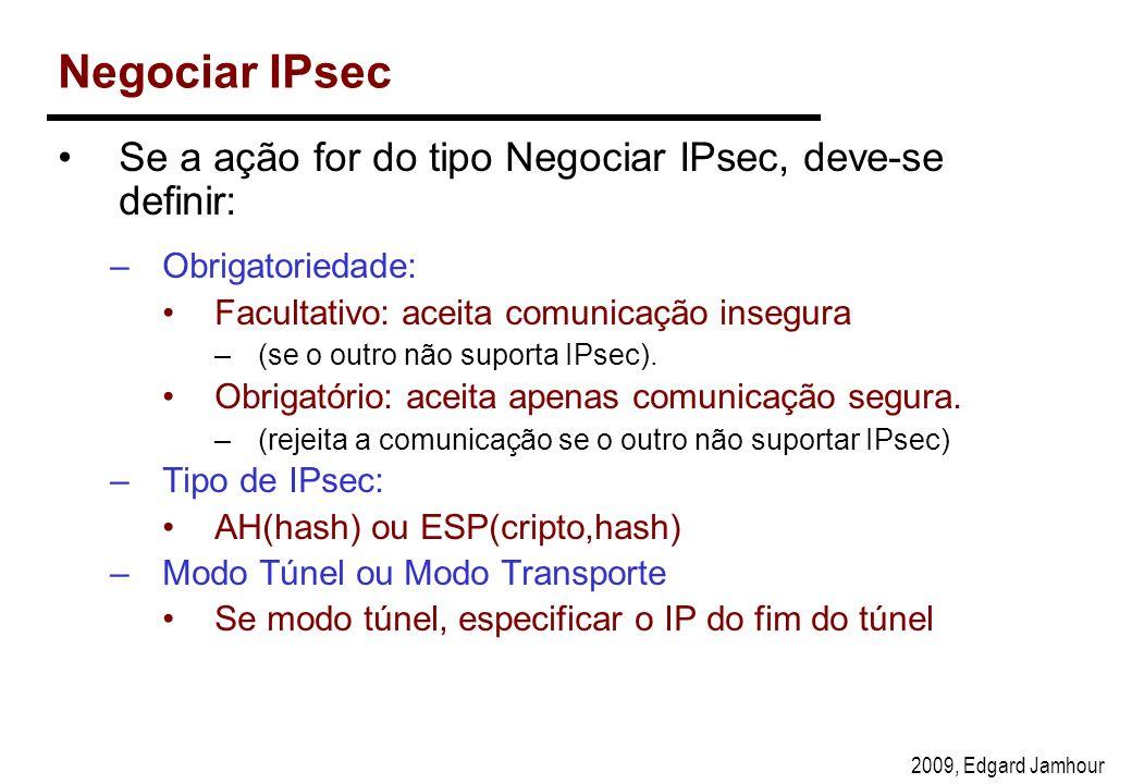 2009, Edgard Jamhour Negociar IPsec Se a ação for do tipo Negociar IPsec, deve-se definir: –Obrigatoriedade: Facultativo: aceita comunicação insegura –(se o outro não suporta IPsec).