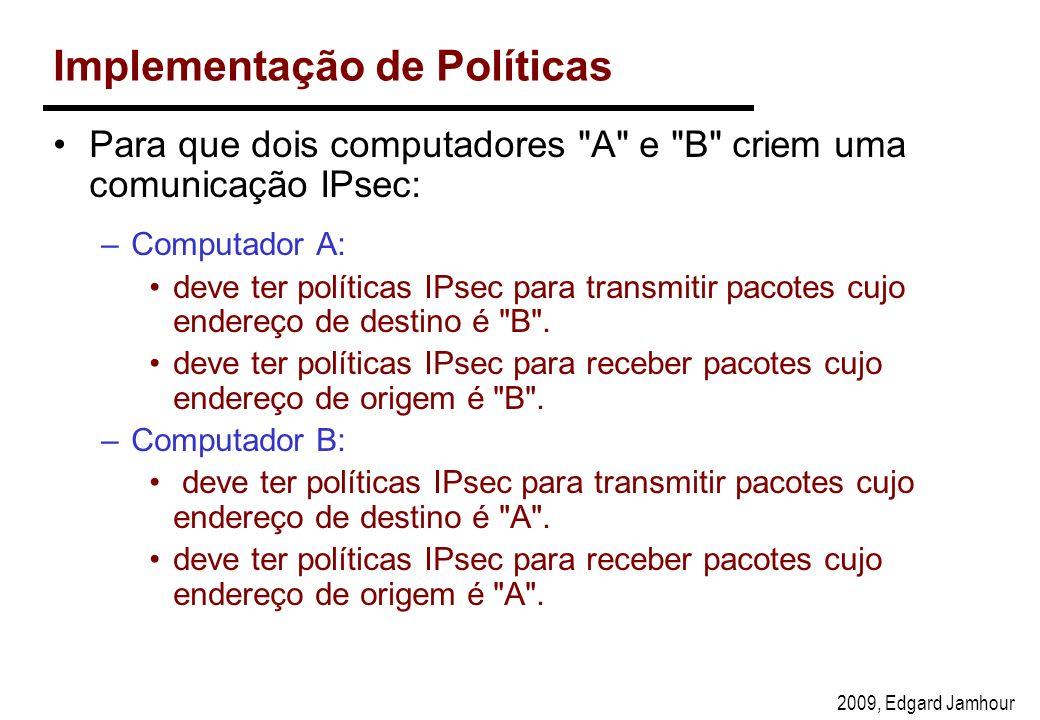 2009, Edgard Jamhour Implementação de Políticas Para que dois computadores A e B criem uma comunicação IPsec: –Computador A: deve ter políticas IPsec para transmitir pacotes cujo endereço de destino é B .