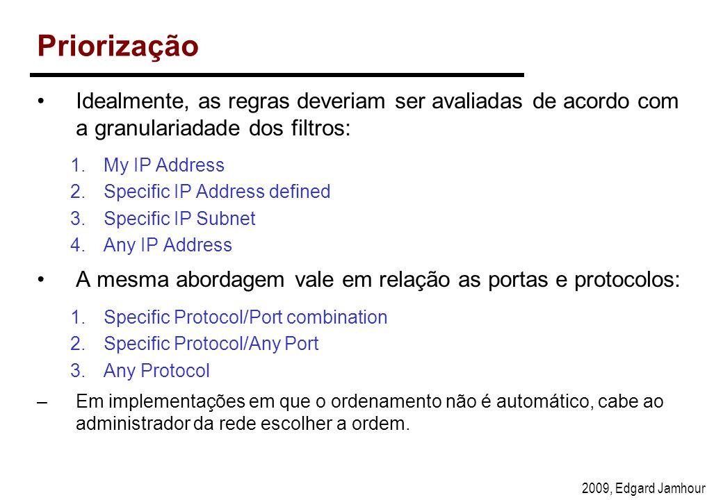 2009, Edgard Jamhour Priorização Idealmente, as regras deveriam ser avaliadas de acordo com a granulariadade dos filtros: 1.My IP Address 2.Specific IP Address defined 3.Specific IP Subnet 4.Any IP Address A mesma abordagem vale em relação as portas e protocolos: 1.Specific Protocol/Port combination 2.Specific Protocol/Any Port 3.Any Protocol –Em implementações em que o ordenamento não é automático, cabe ao administrador da rede escolher a ordem.