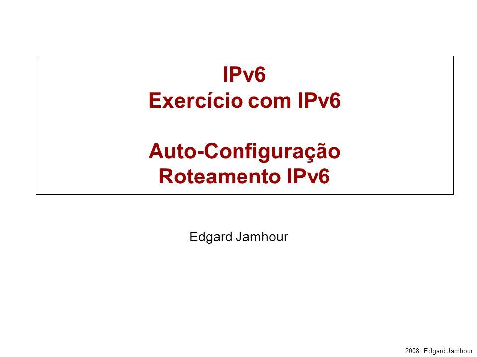 2008, Edgard Jamhour IPv6 Exercício com IPv6 Auto-Configuração Roteamento IPv6 Edgard Jamhour