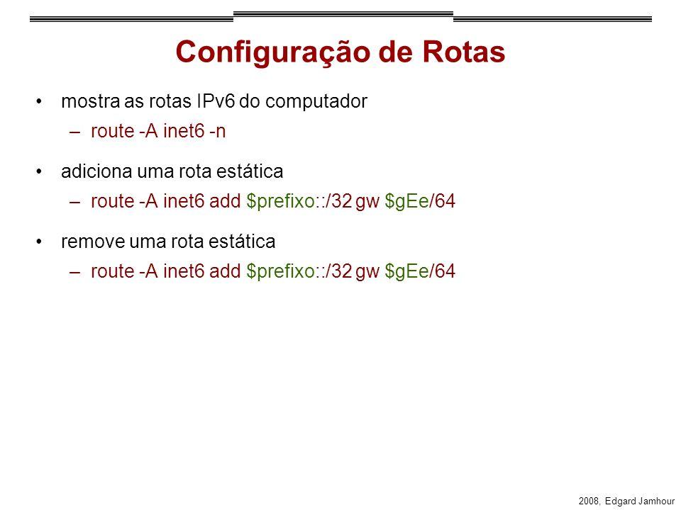 2008, Edgard Jamhour Configuração de Rotas mostra as rotas IPv6 do computador –route -A inet6 -n adiciona uma rota estática –route -A inet6 add $prefixo::/32 gw $gEe/64 remove uma rota estática –route -A inet6 add $prefixo::/32 gw $gEe/64