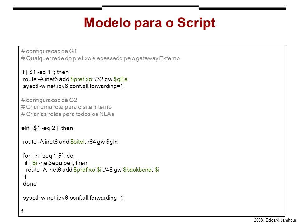 2008, Edgard Jamhour Modelo para o Script # configuracao de G1 # Qualquer rede do prefixo é acessado pelo gateway Externo if [ $1 -eq 1 ]; then route -A inet6 add $prefixo::/32 gw $gEe sysctl -w net.ipv6.conf.all.forwarding=1 # configuracao de G2 # Criar uma rota para o site interno # Criar as rotas para todos os NLAs elif [ $1 -eq 2 ]; then route -A inet6 add $siteI::/64 gw $gId for i in `seq 1 5`; do if [ $i -ne $equipe ]; then route -A inet6 add $prefixo:$i::/48 gw $backbone::$i fi done sysctl -w net.ipv6.conf.all.forwarding=1 fi