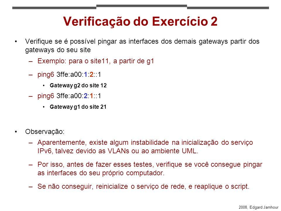 2008, Edgard Jamhour Verificação do Exercício 2 Verifique se é possível pingar as interfaces dos demais gateways partir dos gateways do seu site –Exemplo: para o site11, a partir de g1 –ping6 3ffe:a00:1:2::1 Gateway g2 do site 12 –ping6 3ffe:a00:2:1::1 Gateway g1 do site 21 Observação: –Aparentemente, existe algum instabilidade na inicialização do serviço IPv6, talvez devido as VLANs ou ao ambiente UML.