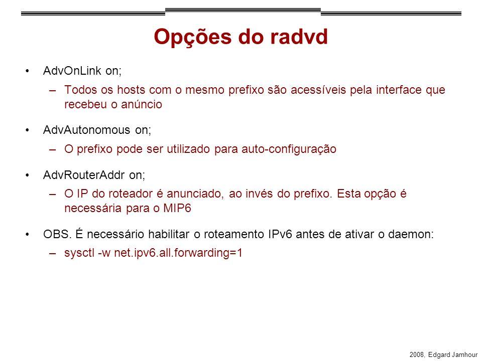 2008, Edgard Jamhour Opções do radvd AdvOnLink on; –Todos os hosts com o mesmo prefixo são acessíveis pela interface que recebeu o anúncio AdvAutonomous on; –O prefixo pode ser utilizado para auto-configuração AdvRouterAddr on; –O IP do roteador é anunciado, ao invés do prefixo.