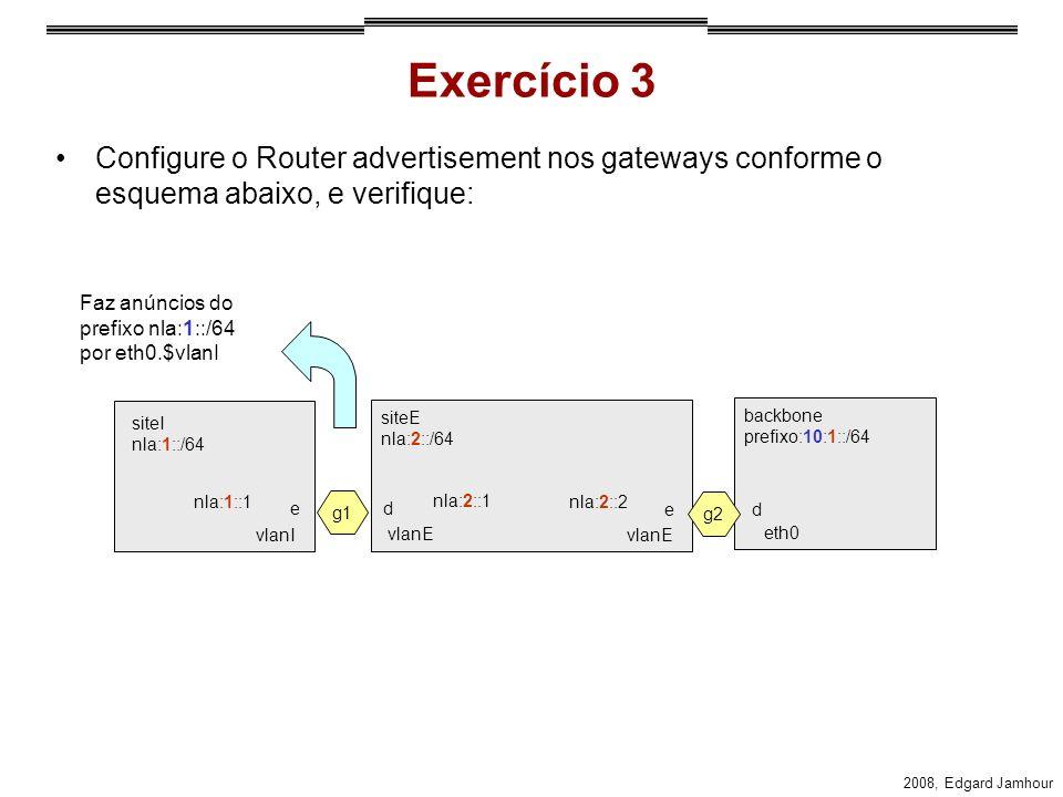 2008, Edgard Jamhour Exercício 3 Configure o Router advertisement nos gateways conforme o esquema abaixo, e verifique: siteI nla:1::/64 nla:1::1 nla:2::1 g1 ed g2 ed nla:2::2 vlanI vlanE eth0 siteE nla:2::/64 backbone prefixo:10:1::/64 Faz anúncios do prefixo nla:1::/64 por eth0.$vlanI