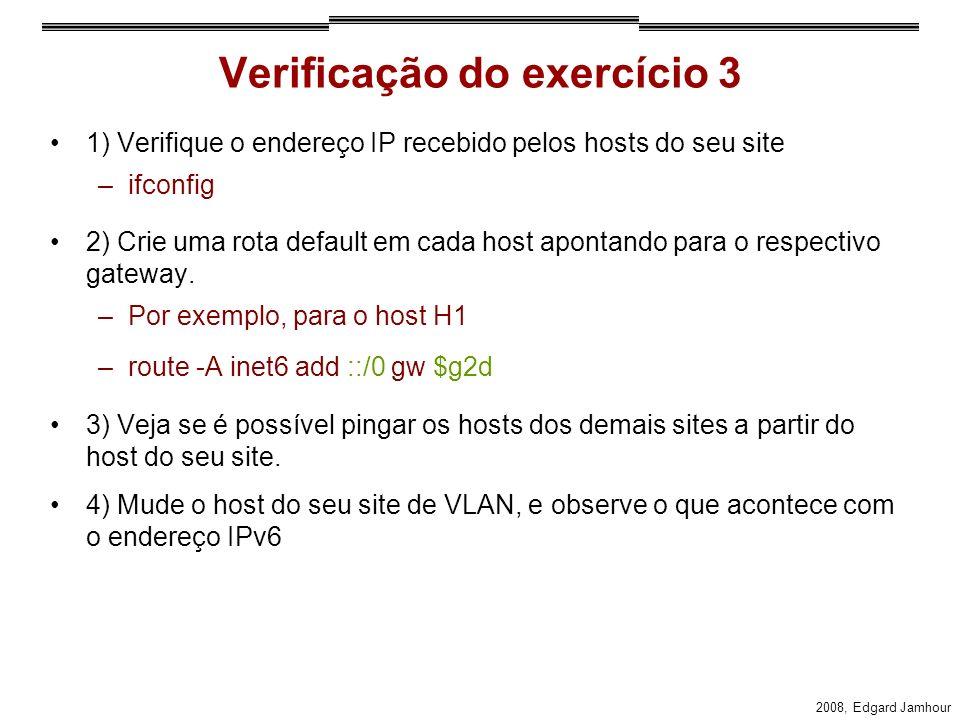 2008, Edgard Jamhour Verificação do exercício 3 1) Verifique o endereço IP recebido pelos hosts do seu site –ifconfig 2) Crie uma rota default em cada host apontando para o respectivo gateway.