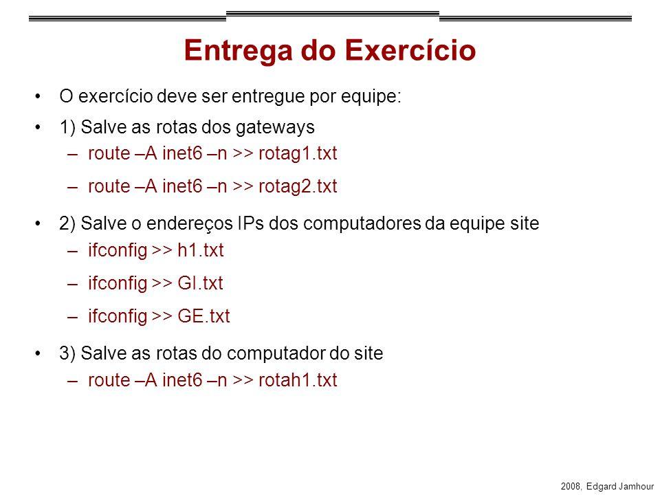 2008, Edgard Jamhour Entrega do Exercício O exercício deve ser entregue por equipe: 1) Salve as rotas dos gateways –route –A inet6 –n >> rotag1.txt –route –A inet6 –n >> rotag2.txt 2) Salve o endereços IPs dos computadores da equipe site –ifconfig >> h1.txt –ifconfig >> GI.txt –ifconfig >> GE.txt 3) Salve as rotas do computador do site –route –A inet6 –n >> rotah1.txt