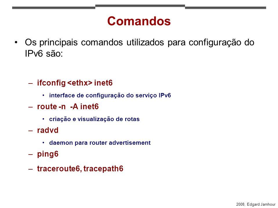 2008, Edgard Jamhour Comandos Os principais comandos utilizados para configuração do IPv6 são: –ifconfig inet6 interface de configuração do serviço IPv6 –route -n -A inet6 criação e visualização de rotas –radvd daemon para router advertisement –ping6 –traceroute6, tracepath6
