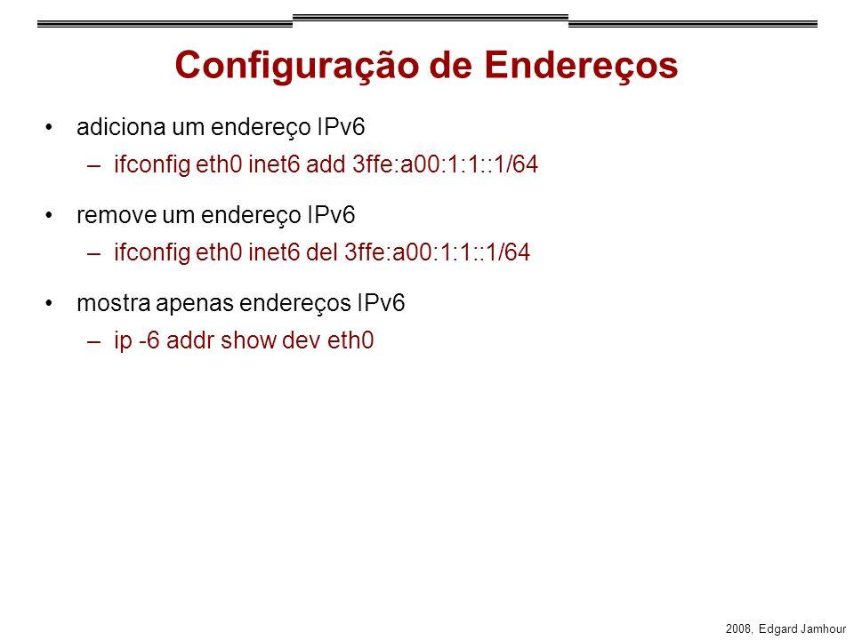 2008, Edgard Jamhour Configuração de Endereços adiciona um endereço IPv6 –ifconfig eth0 inet6 add 3ffe:a00:1:1::1/64 remove um endereço IPv6 –ifconfig eth0 inet6 del 3ffe:a00:1:1::1/64 mostra apenas endereços IPv6 –ip -6 addr show dev eth0