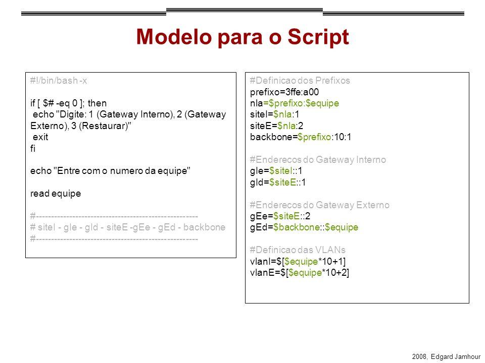 2008, Edgard Jamhour Modelo para o Script #!/bin/bash -x if [ $# -eq 0 ]; then echo