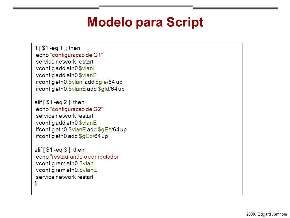 2008, Edgard Jamhour Modelo para Script if [ $1 -eq 1 ]; then echo configuracao de G1 service network restart vconfig add eth0 $vlanI vconfig add eth0 $vlanE ifconfig eth0.$vlanI add $gIe/64 up ifconfig eth0.$vlanE add $gId/64 up elif [ $1 -eq 2 ]; then echo configuracao de G2 service network restart vconfig add eth0 $vlanE ifconfig eth0.$vlanE add $gEe/64 up ifconfig eth0 add $gEd/64 up elif [ $1 -eq 3 ]; then echo restaurando o computador vconfig rem eth0.$vlanI vconfig rem eth0.$vlanE service network restart fi