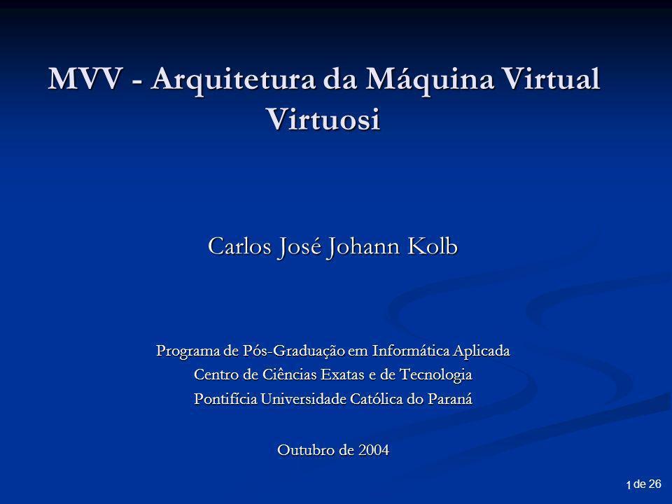 de 26 1 MVV - Arquitetura da Máquina Virtual Virtuosi Carlos José Johann Kolb Programa de Pós-Graduação em Informática Aplicada Centro de Ciências Exatas e de Tecnologia Pontifícia Universidade Católica do Paraná Outubro de 2004