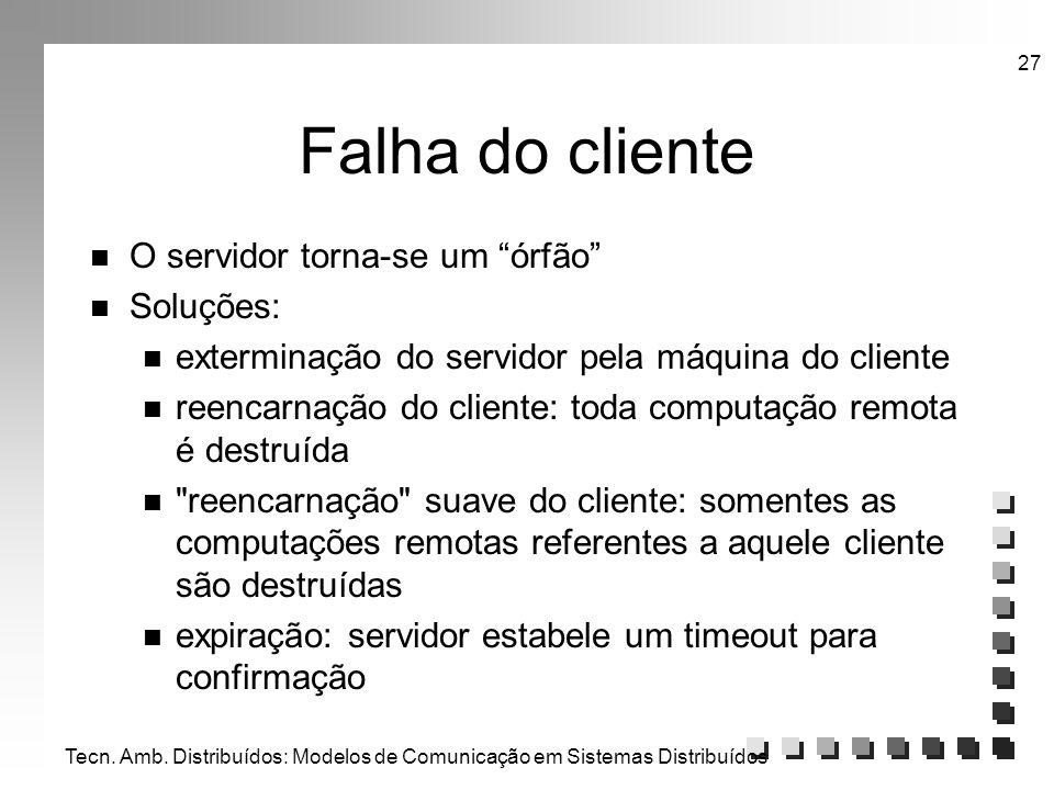 Tecn. Amb. Distribuídos: Modelos de Comunicação em Sistemas Distribuídos 27 Falha do cliente n O servidor torna-se um órfão n Soluções: n exterminação