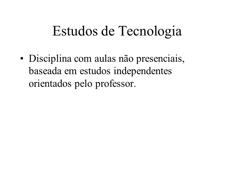 Estudos de Tecnologia Disciplina com aulas não presenciais, baseada em estudos independentes orientados pelo professor.