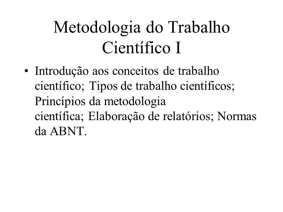 Metodologia do Trabalho Científico I Introdução aos conceitos de trabalho científico; Tipos de trabalho científicos; Princípios da metodologia científica; Elaboração de relatórios; Normas da ABNT.