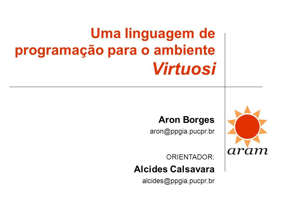 Uma linguagem de programação para o ambiente Virtuosi Aron Borges aron@ppgia.pucpr.br ORIENTADOR: Alcides Calsavara alcides@ppgia.pucpr.br