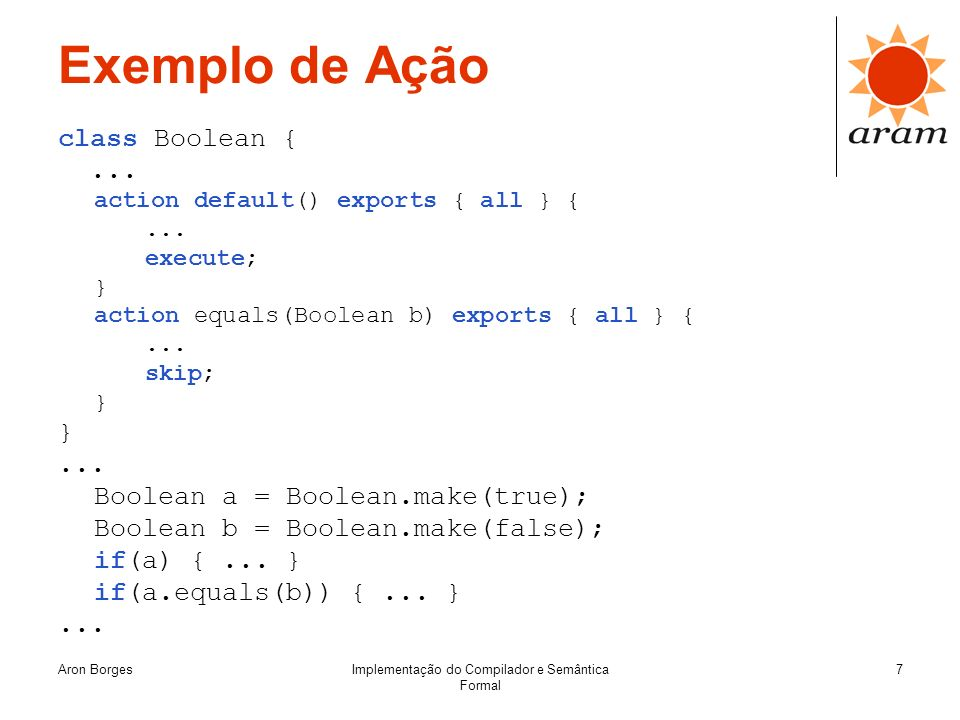 Aron BorgesImplementação do Compilador e Semântica Formal 7 Exemplo de Ação class Boolean {... action default() exports { all } {... execute; } action