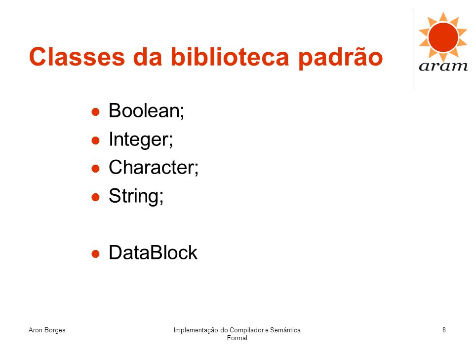 Aron BorgesImplementação do Compilador e Semântica Formal 9 DataBlock Chamadas de Sistema: … datablock dados; datablock copia; System.createDataBlock(dados, 32); System.createDataBlock(copia, 32); System.storeInteger(dados, 1); System.cloneDataBlock(copia, dados); … Abstração da linguagem, encapsulando as chamadas de sistema: … datablock dados = datablock.make(32); datablock copia = datablock.make(32); dados.storeInteger(1); copia = dados.clone(); …