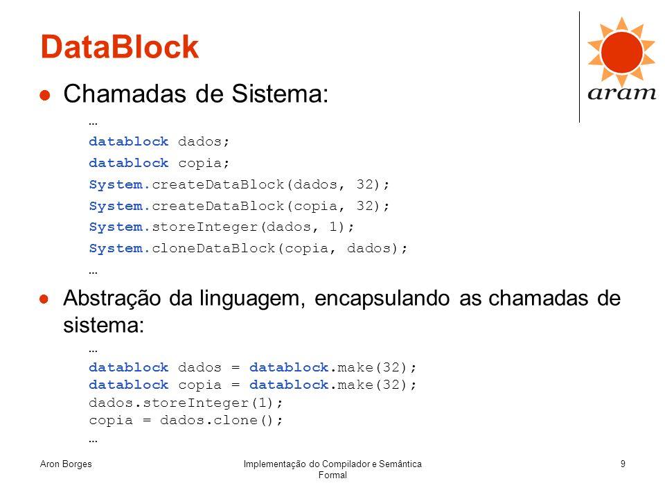 Aron BorgesImplementação do Compilador e Semântica Formal 9 DataBlock Chamadas de Sistema: … datablock dados; datablock copia; System.createDataBlock(