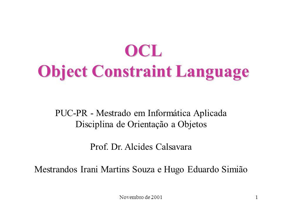 Novembro de 20011 OCL Object Constraint Language PUC-PR - Mestrado em Informática Aplicada Disciplina de Orientação a Objetos Prof. Dr. Alcides Calsav