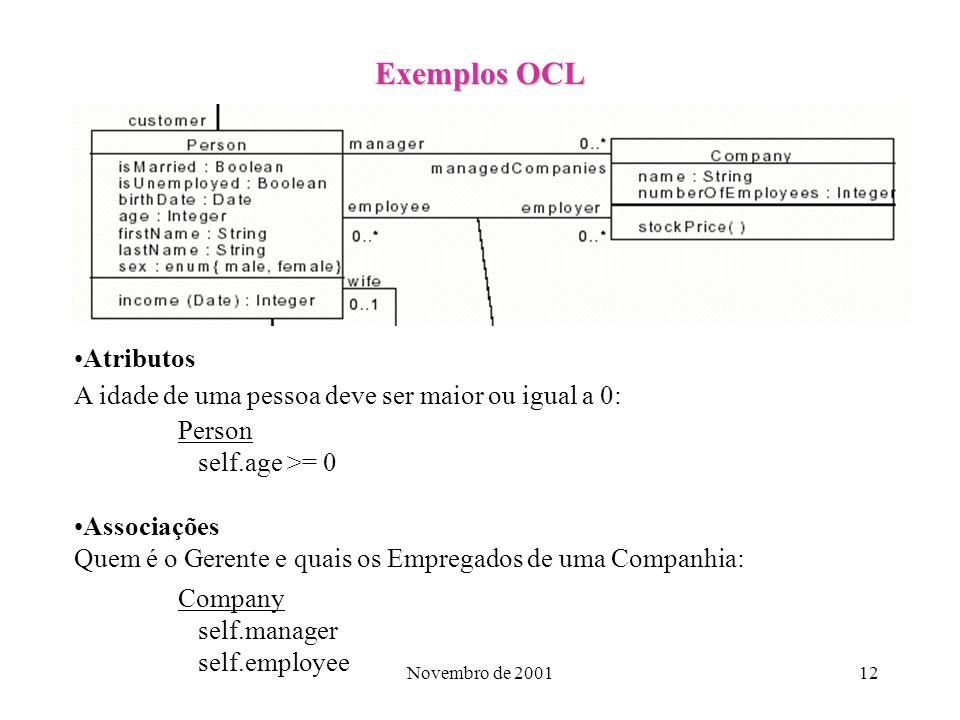 Novembro de 200112 Exemplos OCL Atributos A idade de uma pessoa deve ser maior ou igual a 0: Person self.age >= 0 Associações Quem é o Gerente e quais