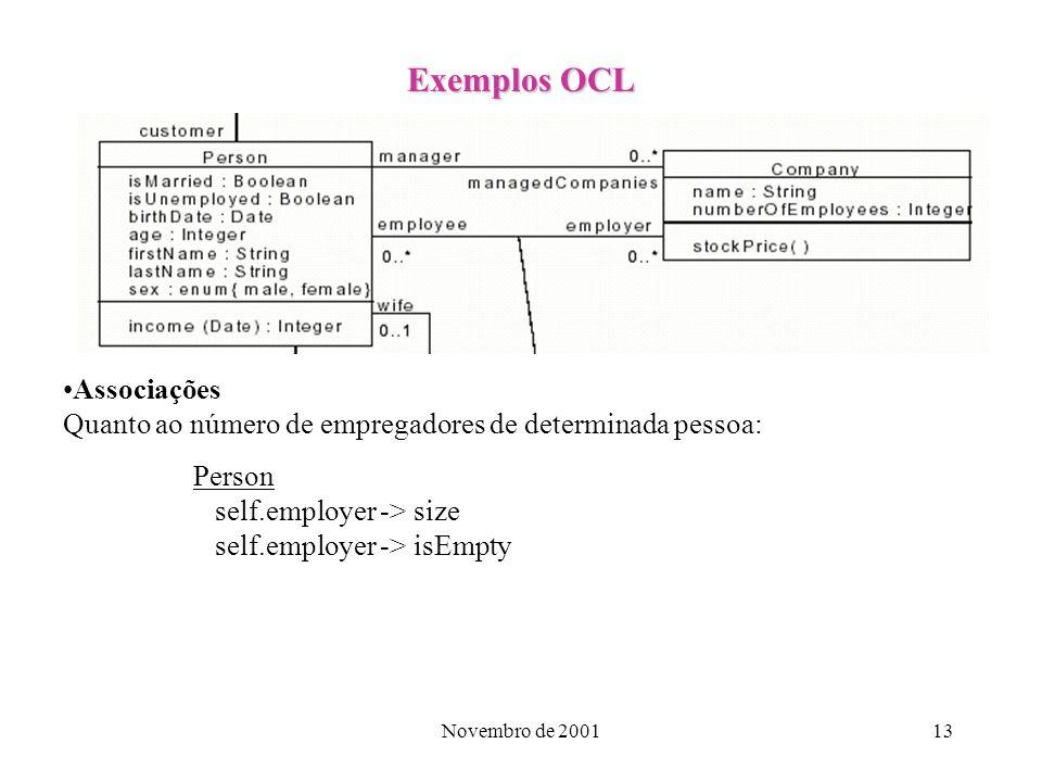 Novembro de 200113 Exemplos OCL Associações Quanto ao número de empregadores de determinada pessoa: Person self.employer -> size self.employer -> isEm