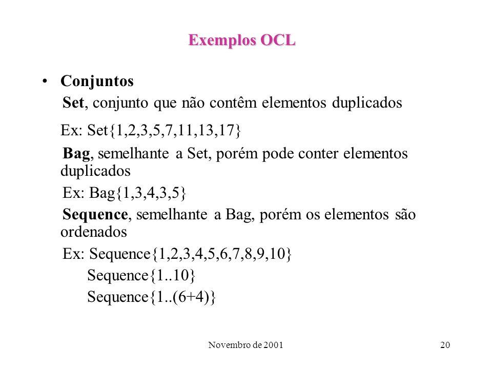 Novembro de 200120 Exemplos OCL Conjuntos Set, conjunto que não contêm elementos duplicados Ex: Set{1,2,3,5,7,11,13,17} Bag, semelhante a Set, porém p
