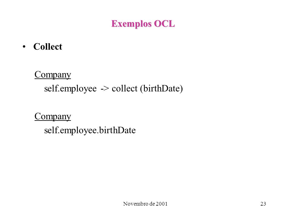Novembro de 200123 Exemplos OCL Collect Company self.employee -> collect (birthDate) Company self.employee.birthDate