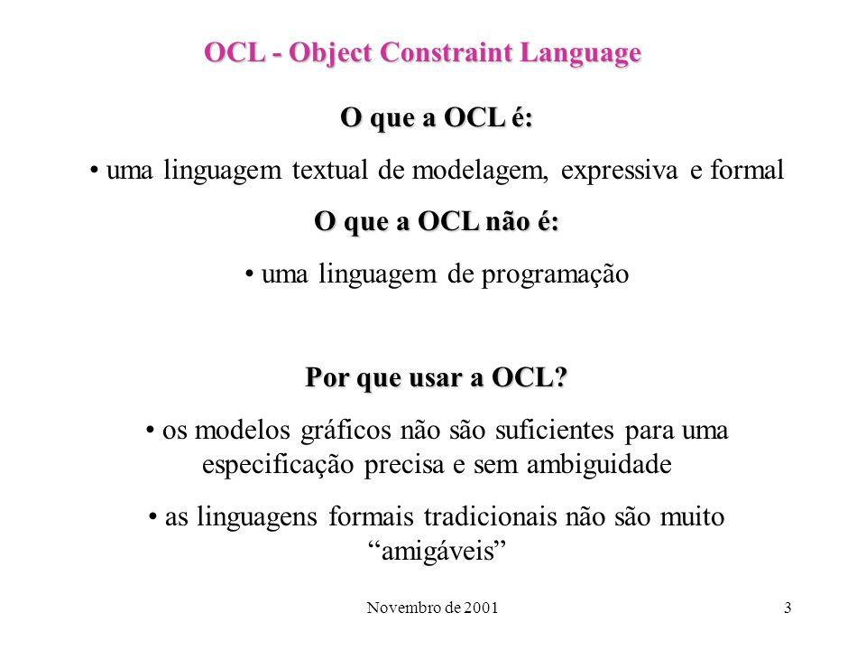 Novembro de 20014 OCL - Object Constraint Language Características da OCL: Especificamente a OCL suporta expressões de invariantes, pré e pós condições, permitindo ao modelador definir restrições precisas de comportamento para um modelo, sem estar envolvido em detalhes de implementação.