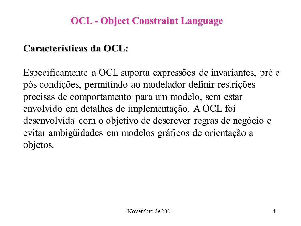 Novembro de 20014 OCL - Object Constraint Language Características da OCL: Especificamente a OCL suporta expressões de invariantes, pré e pós condiçõe