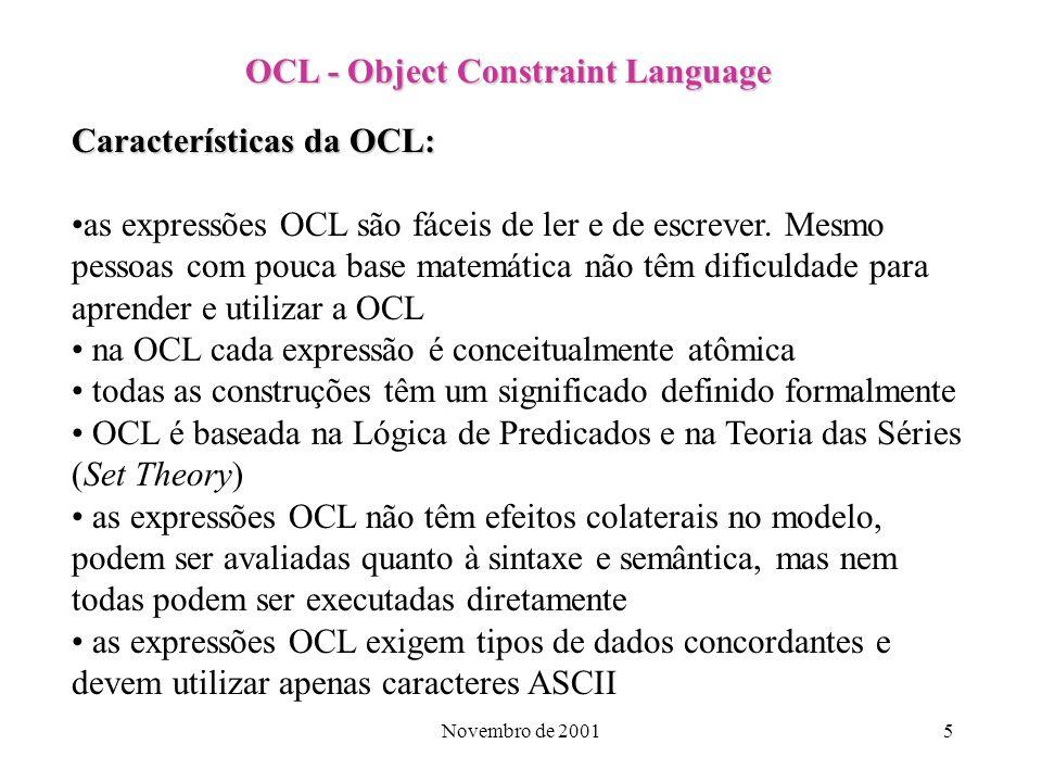 Novembro de 20016 OCL - Object Constraint Language Onde usar a OCL: para especificar invariantes nos modelos de Classe para especificar tipos nos modelos de Classe para especificar tipos de invariantes para Estereótipos para descrever pré e pós-condições em Operações para descrever pré e pós-condições em Métodos para descrever alertas (Guards) como uma linguagem de navegação para especificar restrições em Operações