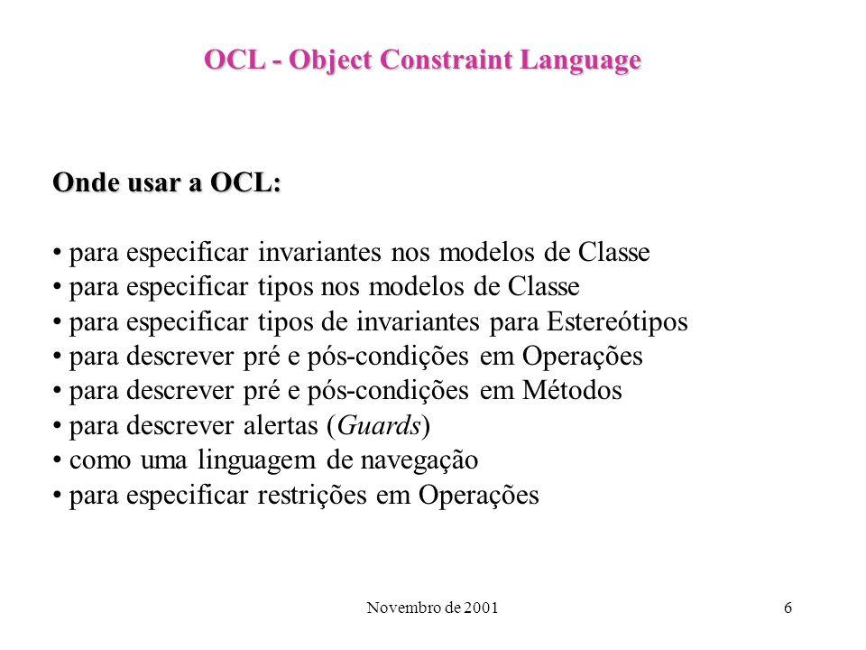 Novembro de 20017 OCL - Object Constraint Language História: 1996 - OMG requisitou propostas sobre Análise e Projeto baseados em Objetos 1997 (janeiro) - IBM e Object Time Ltd apresentaram uma proposta que incluía a OCL 1997 (agosto) - Liberada a versão 1.1 da OCL 2001 (agosto) - OMG requisitou propostas para a versão 2.0 da OCL 2001 (dezembro) - prazo final para apresentação das propostas requeridas em agosto
