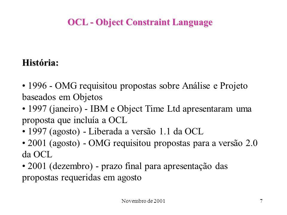 Novembro de 20017 OCL - Object Constraint Language História: 1996 - OMG requisitou propostas sobre Análise e Projeto baseados em Objetos 1997 (janeiro