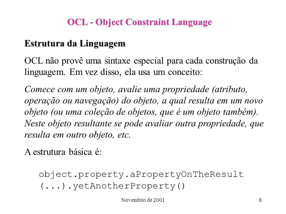 Novembro de 20018 OCL - Object Constraint Language Estrutura da Linguagem OCL não provê uma sintaxe especial para cada construção da linguagem. Em vez