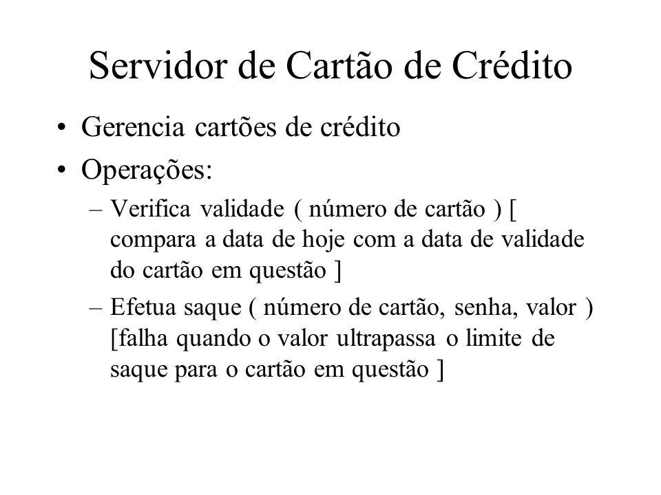 Servidor de Cartão de Crédito Gerencia cartões de crédito Operações: –Verifica validade ( número de cartão ) [ compara a data de hoje com a data de va