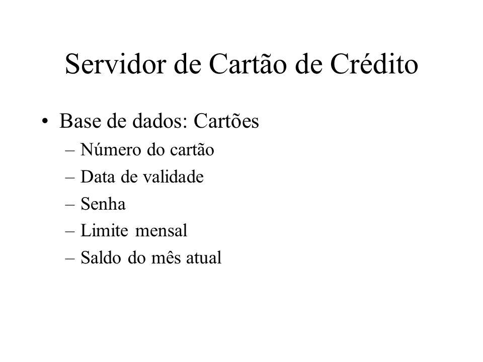 Servidor de Cartão de Crédito Base de dados: Cartões –Número do cartão –Data de validade –Senha –Limite mensal –Saldo do mês atual