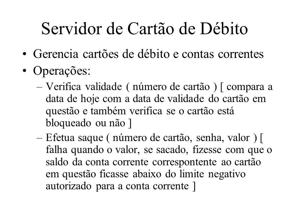 Servidor de Cartão de Débito Gerencia cartões de débito e contas correntes Operações: –Verifica validade ( número de cartão ) [ compara a data de hoje