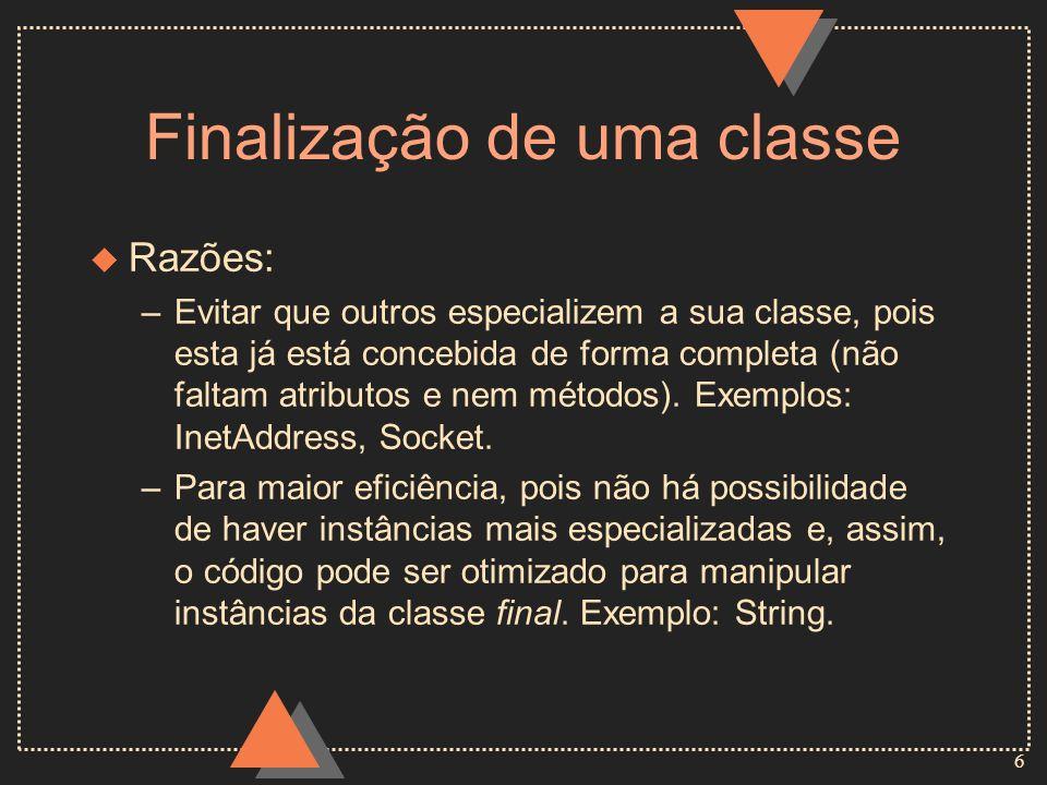 7 Finalização de uma classe - Exemplo final class Livro { private String titulo; private int ano; Livro (String t, int a) { titulo = t; ano = a; } public void imprime( ) { System.out.println(titulo + ano); } }