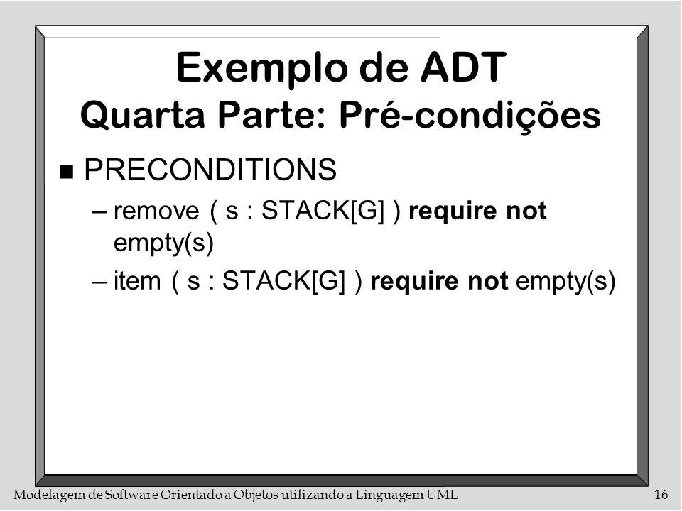 Modelagem de Software Orientado a Objetos utilizando a Linguagem UML16 Exemplo de ADT Quarta Parte: Pré-condições n PRECONDITIONS –remove ( s : STACK[