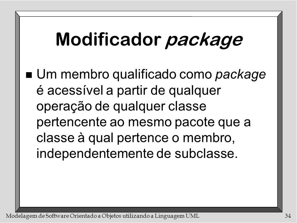 Modelagem de Software Orientado a Objetos utilizando a Linguagem UML34 Modificador package n Um membro qualificado como package é acessível a partir d