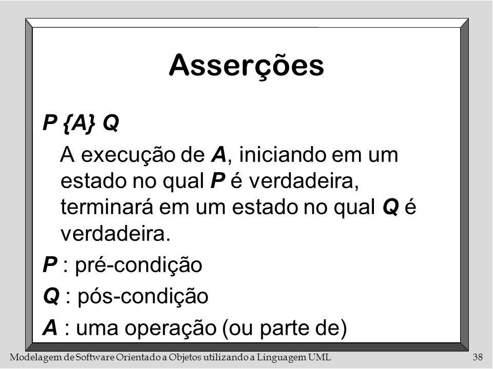 Modelagem de Software Orientado a Objetos utilizando a Linguagem UML38 Asserções P {A} Q A execução de A, iniciando em um estado no qual P é verdadeir