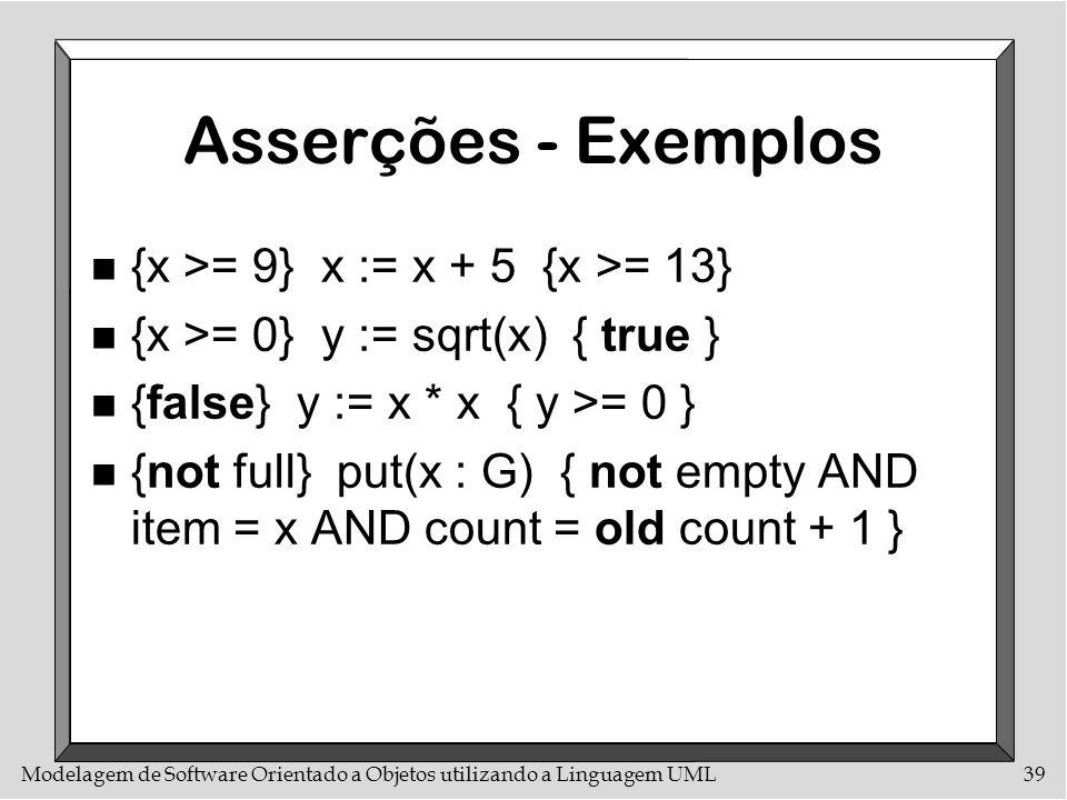Modelagem de Software Orientado a Objetos utilizando a Linguagem UML39 Asserções - Exemplos n {x >= 9} x := x + 5 {x >= 13} n {x >= 0} y := sqrt(x) {