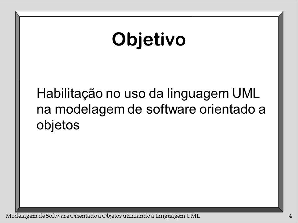 Modelagem de Software Orientado a Objetos utilizando a Linguagem UML4 Objetivo Habilitação no uso da linguagem UML na modelagem de software orientado
