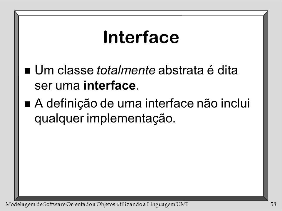 Modelagem de Software Orientado a Objetos utilizando a Linguagem UML58 Interface n Um classe totalmente abstrata é dita ser uma interface. n A definiç