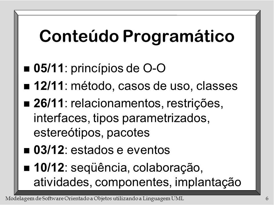 Modelagem de Software Orientado a Objetos utilizando a Linguagem UML6 Conteúdo Programático n 05/11: princípios de O-O n 12/11: método, casos de uso,