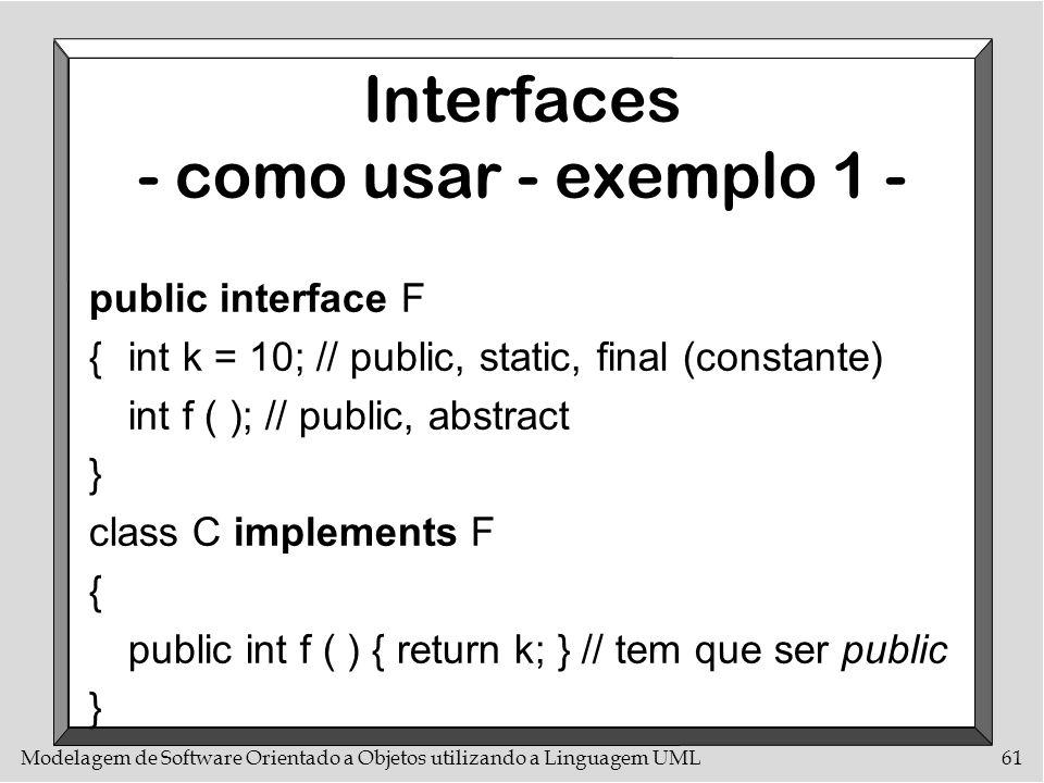 Modelagem de Software Orientado a Objetos utilizando a Linguagem UML61 Interfaces - como usar - exemplo 1 - public interface F {int k = 10; // public,