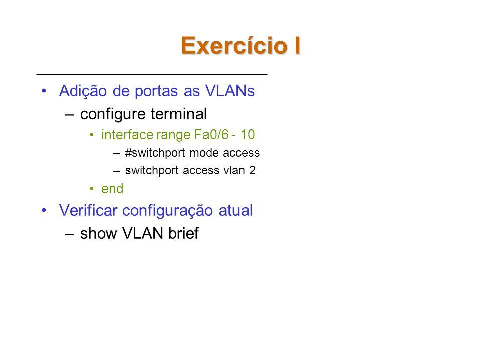 Exercício 1 B = 10.26.136.60 vlan1 A = 10.26.136.13 vlan1 vlan20 Fa0/18 Fa0/6-10Fa0/1-5 C = 10.26.136.184 vlan1vlan20 Fa0/1-5Fa0/6-10 Fa0/1-5Fa0/6-10