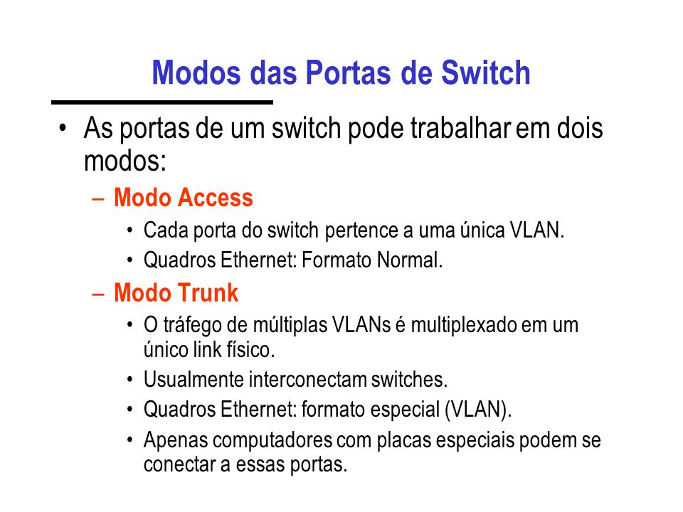 Modos das Portas de Switch As portas de um switch pode trabalhar em dois modos: – Modo Access Cada porta do switch pertence a uma única VLAN.